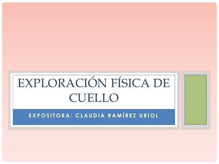 EXPLORACIÓN FÍSICA DE      CUELLO EXPOSITORA: CLAUDIA RAMÍREZ URIOL