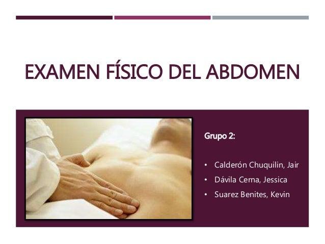 EXAMEN FÍSICO DEL ABDOMEN  Grupo 2:  • Calderón Chuquilin, Jair  • Dávila Cerna, Jessica  • Suarez Benites, Kevin