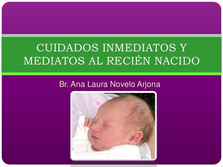 CUIDADOS INMEDIATOS Y MEDIATOS AL RECIÉN NACIDO      Br. Ana Laura Novelo Arjona
