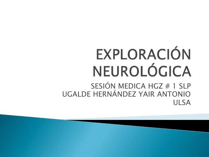 EXPLORACIÓN NEUROLÓGICA<br />SESIÓN MEDICA HGZ # 1 SLP<br />UGALDE HERNÁNDEZ YAIR ANTONIO<br />ULSA<br />