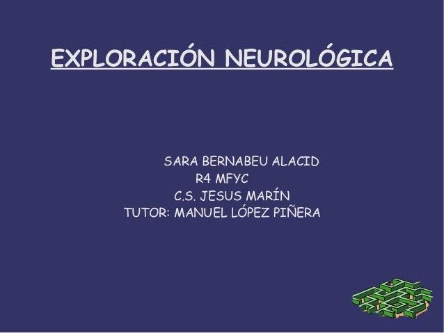 EXPLORACIÓN NEUROLÓGICA SARA BERNABEU ALACID R4 MFYC C.S. JESUS MARÍN TUTOR: MANUEL LÓPEZ PIÑERA
