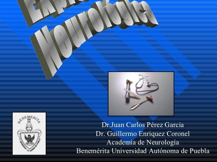Exploración Neurológica Dr.Juan Carlos Pérez Garcia Dr. Guillermo Enriquez Coronel Academia de Neurología Benemérita Unive...