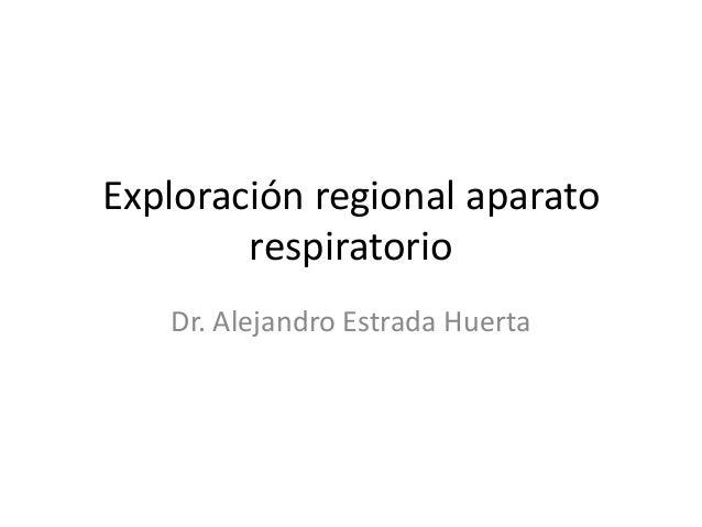 Exploración regional aparato respiratorio Dr. Alejandro Estrada Huerta