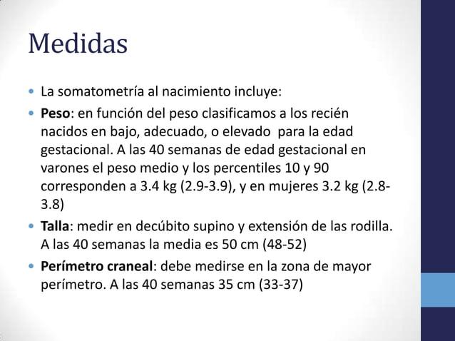 Medidas• La somatometría al nacimiento incluye:• Peso: en función del peso clasificamos a los reciénnacidos en bajo, adecu...