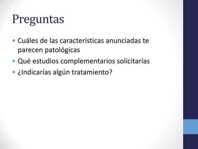 Preguntas• Cuáles de las características anunciadas teparecen patológicas• Qué estudios complementarios solicitarías• ¿Ind...