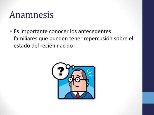 Anamnesis• Es importante conocer los antecedentesfamiliares que pueden tener repercusión sobre elestado del recién nacido