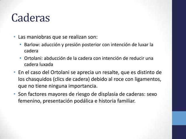 Caderas• Las maniobras que se realizan son:• Barlow: aducción y presión posterior con intención de luxar lacadera• Ortolan...