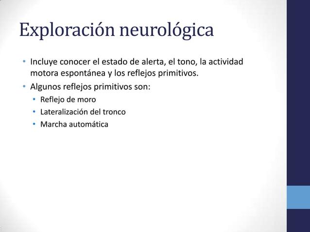 Exploración neurológica• Incluye conocer el estado de alerta, el tono, la actividadmotora espontánea y los reflejos primit...