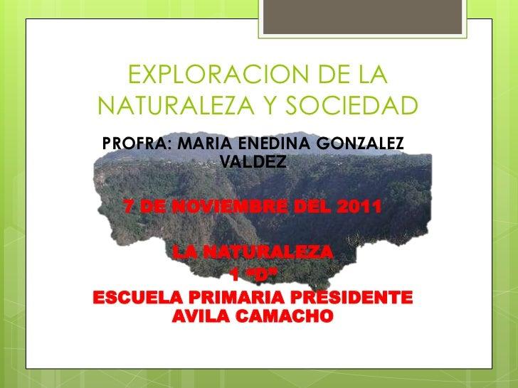EXPLORACION DE LANATURALEZA Y SOCIEDADPROFRA: MARIA ENEDINA GONZALEZ            VALDEZ  7 DE NOVIEMBRE DEL 2011      LA NA...