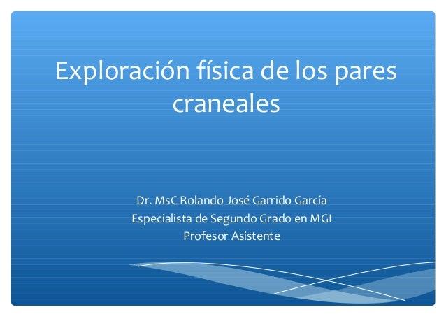 Exploración física de los pares craneales  Dr. MsC Rolando José Garrido García Especialista de Segundo Grado en MGI Profes...