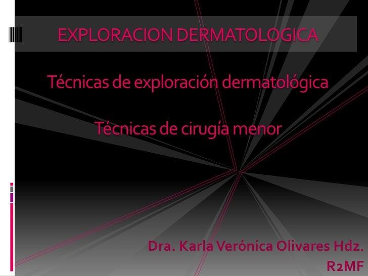 EXPLORACION DERMATOLOGICATécnicas de exploración dermatológicaTécnicas de cirugía menor<br />Dra. Karla Verónica Olivares ...