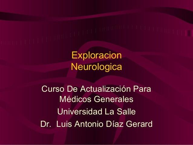 Exploracion       NeurologicaCurso De Actualización Para     Médicos Generales    Universidad La SalleDr. Luis Antonio Día...