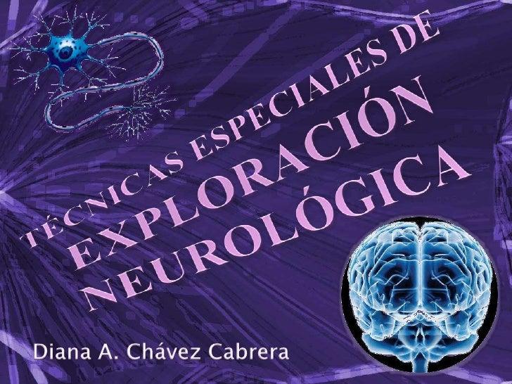 TÉCNICAS ESPECIALES DE EXPLORACIÓN NEUROLÓGICA<br />Diana A. Chávez Cabrera<br />