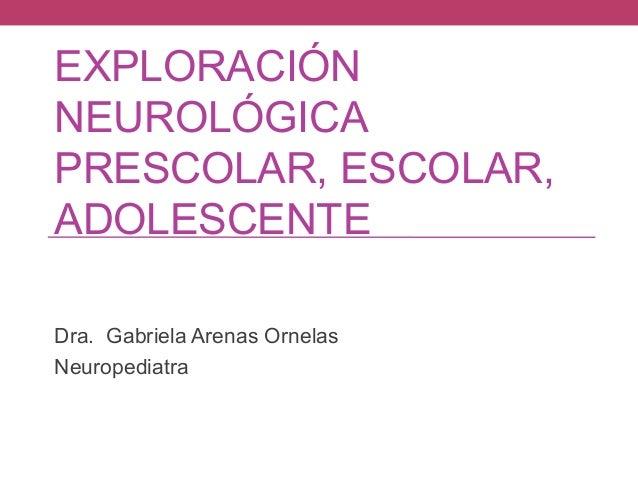 EXPLORACIÓN NEUROLÓGICA PRESCOLAR, ESCOLAR, ADOLESCENTE Dra. Gabriela Arenas Ornelas Neuropediatra