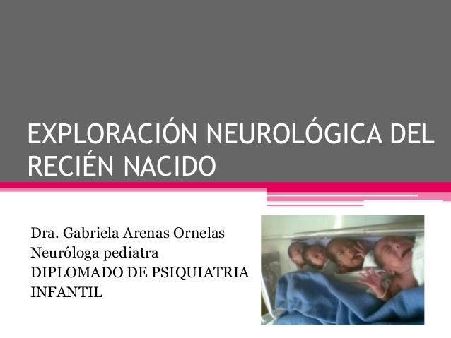 EXPLORACIÓN NEUROLÓGICA DEL RECIÉN NACIDO Dra. Gabriela Arenas Ornelas Neuróloga pediatra DIPLOMADO DE PSIQUIATRIA INFANTI...