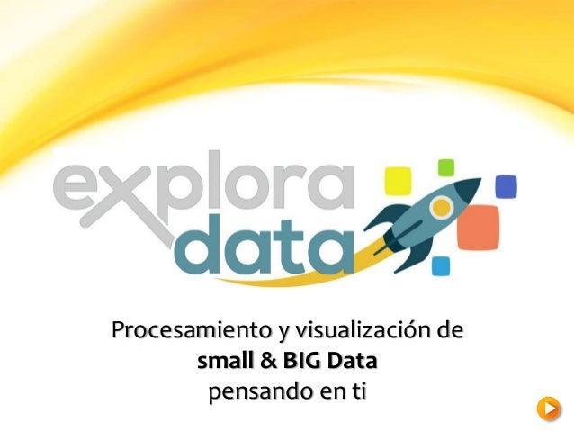 Procesamiento y visualización de small & BIG Data pensando en ti
