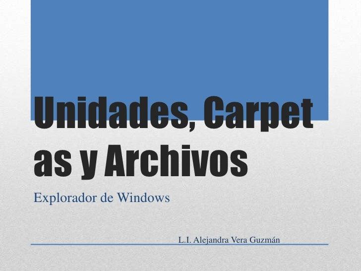 Unidades, Carpetas y Archivos<br />Explorador de Windows<br />L.I. Alejandra Vera Guzmán<br />