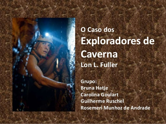 O Caso dos  Exploradores de  Caverna  Lon L. Fuller  Grupo:  Bruna Hatje  Carolina Goulart  Guilherme Ruschel  Rosemeri Mu...