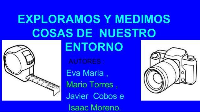 EXPLORAMOS Y MEDIMOS COSAS DE NUESTRO ENTORNO AUTORES Eva Maria , Mario Torres , Javier Cobos e Isaac Moreno. AUTORES :