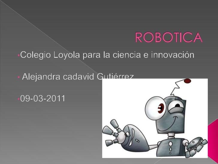 ROBOTICA<br /><ul><li>Colegio Loyola para la ciencia e innovación