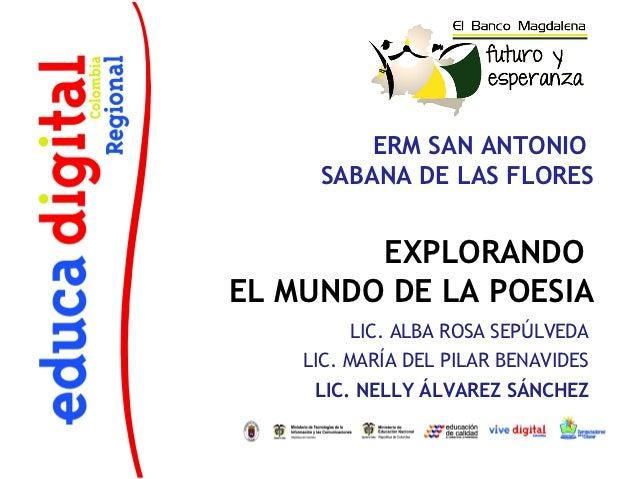 ERM SAN ANTONIO     SABANA DE LAS FLORES        EXPLORANDOEL MUNDO DE LA POESIA          LIC. ALBA ROSA SEPÚLVEDA    LIC. ...