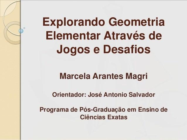 Explorando Geometria Elementar Através de Jogos e Desafios Marcela Arantes Magri Orientador: José Antonio Salvador Program...
