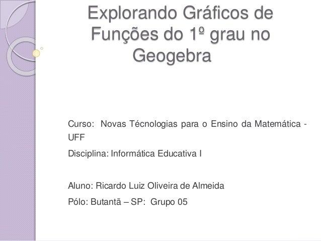 Explorando Gráficos de Funções do 1º grau no Geogebra Curso: Novas Técnologias para o Ensino da Matemática - UFF Disciplin...