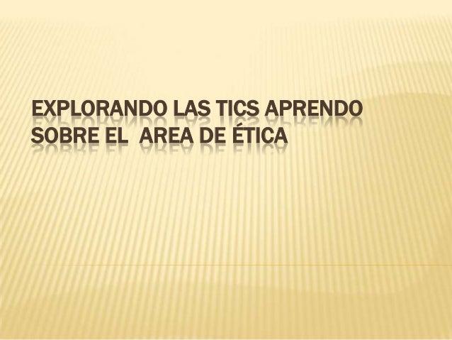EXPLORANDO LAS TICS APRENDOSOBRE EL AREA DE ÉTICA