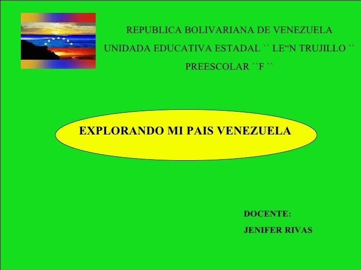REPUBLICA BOLIVARIANA DE VENEZUELA UNIDADA EDUCATIVA ESTADAL `` LEÒN TRUJILLO `` PREESCOLAR ``F `` EXPLORANDO MI PAIS VENE...