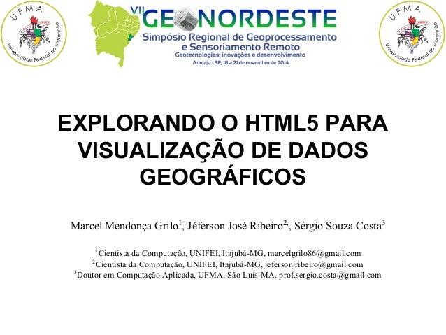 EXPLORANDO O HTML5 PARA  VISUALIZAÇ ÃO DE DADOS  GEOGRÁFICOS  Marcel Mendonça Grilo1, Jéferson José Ribeiro2,, Sérgio S...