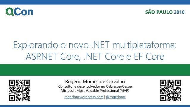 Explorando o novo .NET multiplataforma: ASP.NET Core, .NET Core e EF Core Rogério Moraes de Carvalho Consultor e desenvolv...