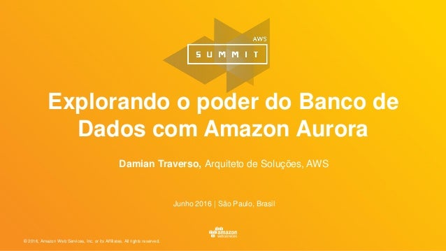 © 2016, Amazon Web Services, Inc. or its Affiliates. All rights reserved. Damian Traverso, Arquiteto de Soluções, AWS Junh...