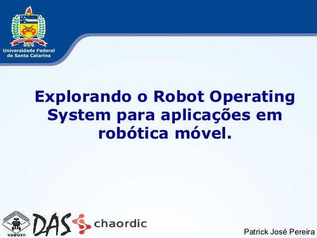 Explorando o Robot Operating System para aplicações em       robótica móvel.                      Patrick José Pereira