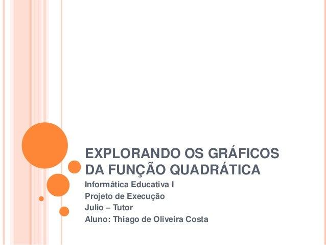 EXPLORANDO OS GRÁFICOSDA FUNÇÃO QUADRÁTICAInformática Educativa IProjeto de ExecuçãoJulio – TutorAluno: Thiago de Oliveira...
