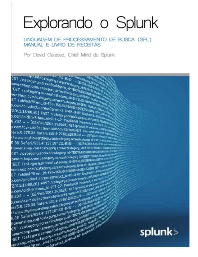 Explorando o Splunk LINGUAGEM DE PROCESSAMENTO DE BUSCA (SPL) GUIA PRÁTICO Por David Carasso, Chief-Mind do Splunk