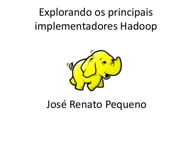 Explorando os principais implementadores Hadoop José Renato Pequeno
