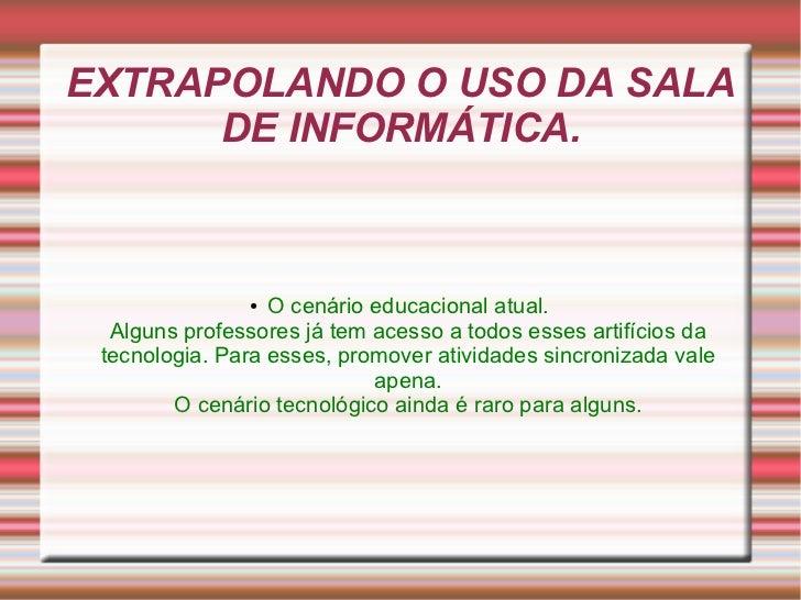 EXTRAPOLANDO O USO DA SALA      DE INFORMÁTICA.               ●  O cenário educacional atual.  Alguns professores já tem a...