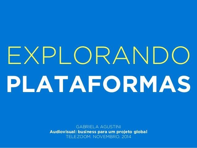 EXPLORANDO  PLATAFORMAS  !  GABRIELA AGUSTINI  Audiovisual: business para um projeto global  TELEZOOM. NOVEMBRO. 2014