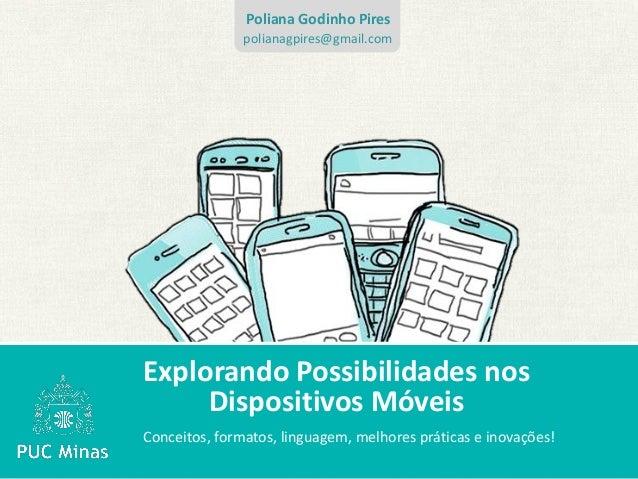 Explorando Possibilidades nosDispositivos MóveisConceitos, formatos, linguagem, melhores práticas e inovações!Poliana Godi...