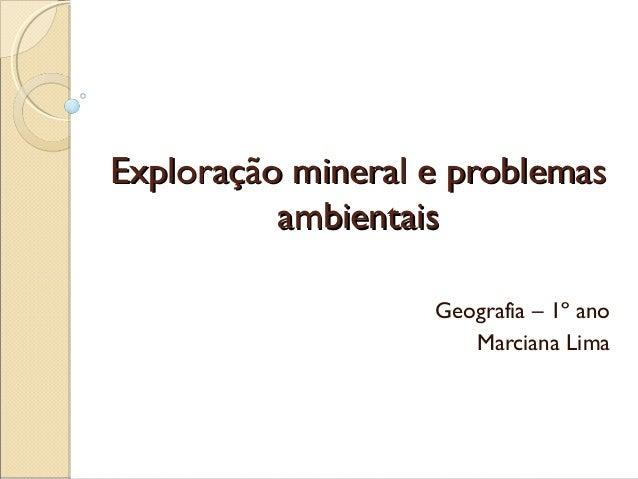 Exploração mineral e problemasExploração mineral e problemasambientaisambientaisGeografia – 1º anoMarciana Lima