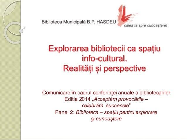 Explorarea bibliotecii ca spațiu  info-cultural.  Realități și perspective  Comunicare în cadrul conferinței anuale a bibl...