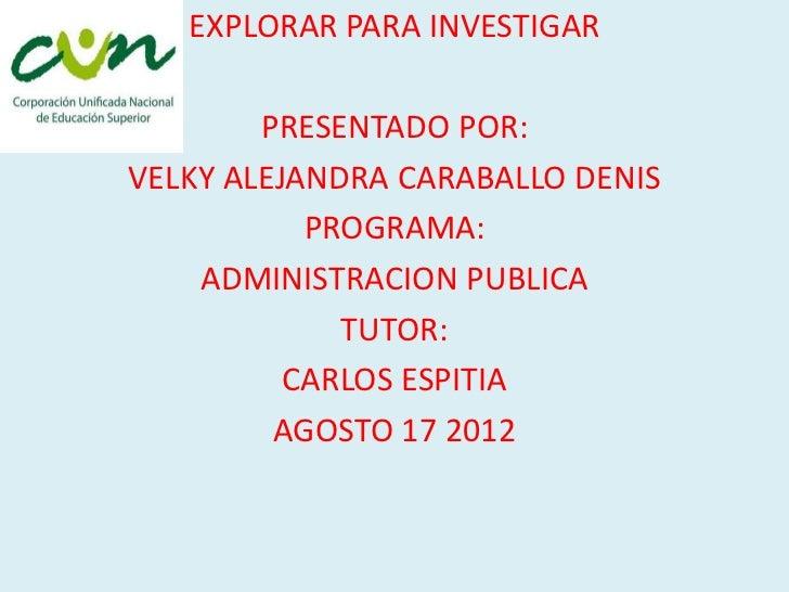 EXPLORAR PARA INVESTIGAR        PRESENTADO POR:VELKY ALEJANDRA CARABALLO DENIS           PROGRAMA:    ADMINISTRACION PUBLI...