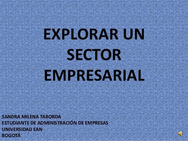 EXPLORAR UN                  SECTOR               EMPRESARIALSANDRA MILENA TABORDAESTUDIANTE DE ADMINISTRACIÓN DE EMPRESAS...