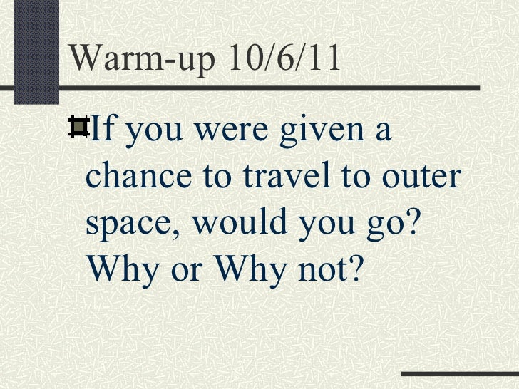 Warm-up 10/6/11If you were given achance to travel to outerspace, would you go?Why or Why not?