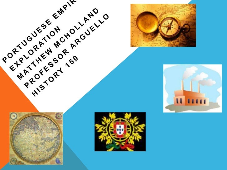 EXPLORATION. The Portuguese Empire was the first global empire in history and it was the    longest lived of the modern Eu...
