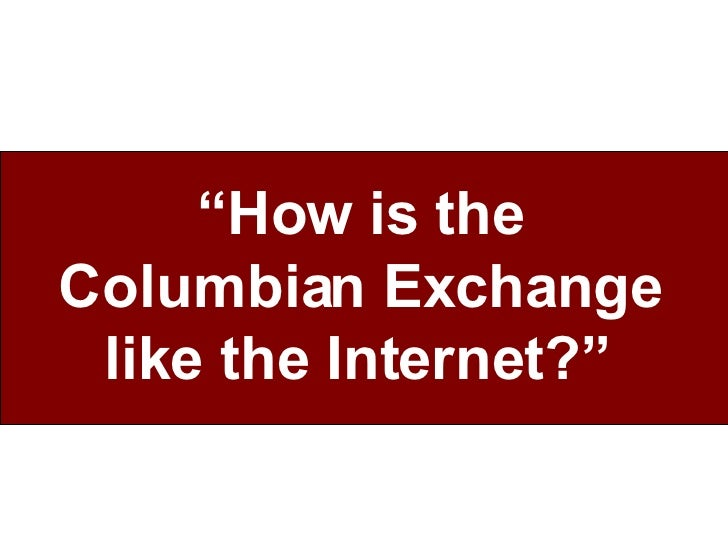 """"""" How is the Columbian Exchange like the Internet?"""""""