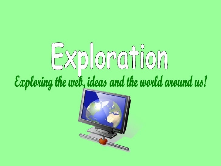 Exploration Exploring the web, ideas and the world around us!