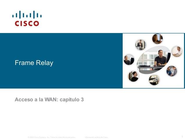 Frame Relay  Acceso a la WAN: capítulo 3  © 2006 Cisco Systems, Inc. Todos los derechos reservados. Información pública de...