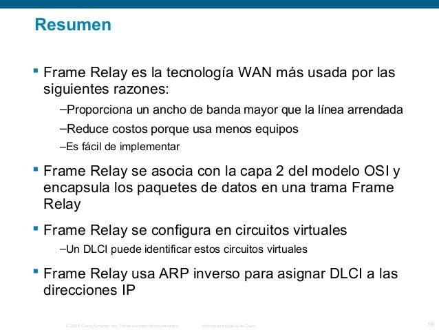 Resumen   Frame Relay es la tecnología WAN más usada por las  siguientes razones:  –Proporciona un ancho de banda mayor q...