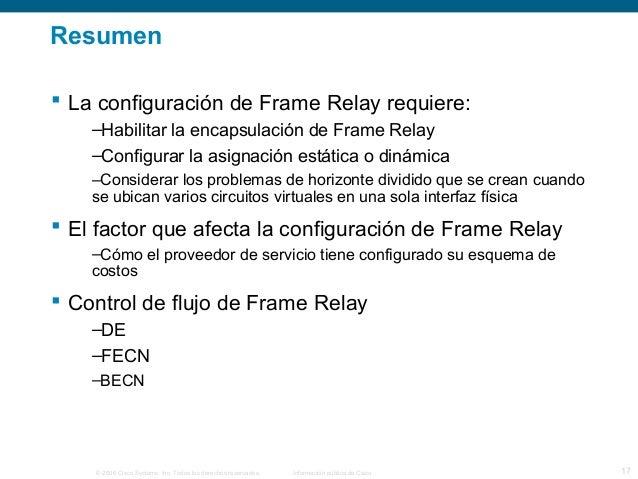 Resumen   La configuración de Frame Relay requiere:  –Habilitar la encapsulación de Frame Relay  –Configurar la asignació...
